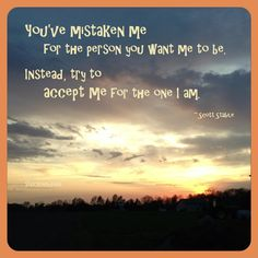 """""""You've mistaken me for the person you want me to be. Instead, try to accept me for the one I am."""" ~ Scott Stabile  #quote"""