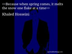 Khaled Hosseini - quote-Because when spring comes, it melts the snow one flake at a timeSource: quoteallthethings.com #KhaledHosseini #quote #quotation #aphorism #quoteallthethings Khaled Hosseini Quotes, Spring Is Coming, Optimism, Quotations, Feelings, Words, Snow, Qoutes, Quote