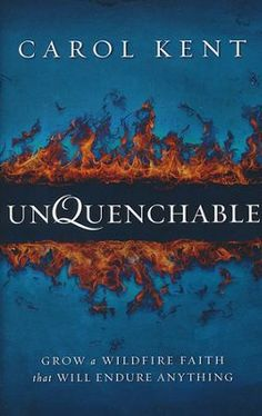 """Unquenchable: Grow a Wildfire Faith That Will Endure Anything"" by Carol Kent"