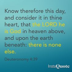 Know therefore this day, and consider it in thine heart, that the Lord he is God in heaven above, and upon the earth beneath: there is none else. (Deuteronomy 4:39 KJV)