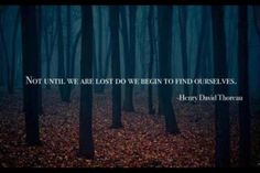 Not until we are lost do we find ourselves ~ Henry David Thoreau