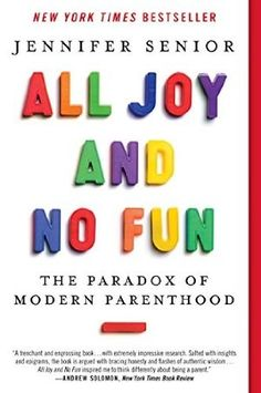 All Joy and No Fun: The Paradox of Modern Parenthood  Supposedly an excellent parenting book