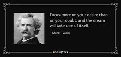 Focus more on your desire than on your doubt, and the dream will take care of itself.