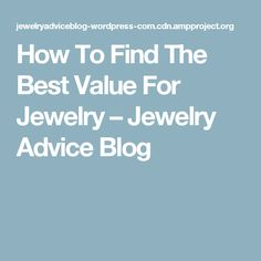 How To Find The Best Value For Jewelry – Jewelry Advice Blog