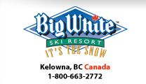Big White Ski Resort, Okanagan bigwhite.com   Located in the picturesque Okanagan Valley and a short 55-minute drive from Kelowna International Airport, the award-winning Big White Ski Resort is British Columbia's second largest resort and boasts the most ski-in, ski-out accommodation in Canada. Blessed with sunny weather, dry powder and a mild average temperature, Big White is best known as a family friendly resort where kids and adults can all have fun.