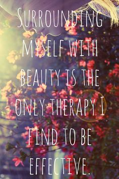 """""""Surrounding myself with beauty is the only therapy I find to be effective"""""""