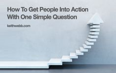 How To Get People Into Action With One Simple Question