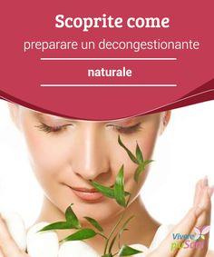 Scoprite come preparare un #decongestionante naturale   #Ricetta per #preparare in casa un decongestionante del tutto #naturale