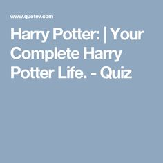 Harry Potter: | Your Complete Harry Potter Life. - Quiz