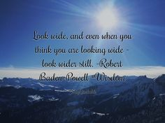 Quotes about Look wide, and even when you think you are looking wide - look wider still. -Robert Baden-Powell #Wisdom  with images background, share as cover photos, profile pictures on WhatsApp, Facebook and Instagram or HD wallpaper - Best quotes