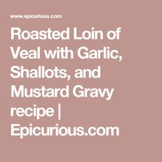 Roasted Loin of Veal with Garlic, Shallots, and Mustard Gravy recipe | Epicurious.com