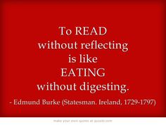 To READ without reflecting is like EATING without digesting  - Edmund Burke (Author, Statesman. Ireland, 1729-1797)