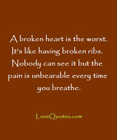 A broken heart is the worst. It's like having broken ribs. Nobody can see it but the pain is unbearable every time you breathe.  - Love Quotes - https://www.lovequotes.com/a-broken-heart/