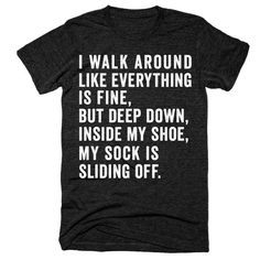 I walk around like everything is fine but deep down inside my shoe my sock is sliding off t-shirt - Funny Sister Shirts - Ideas of Funny Sister Shirts -