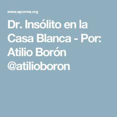 Dr. Insólito en la Casa Blanca - Por: Atilio Borón @atilioboron