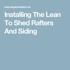 Installing The Lean To Shed Rafters And Siding