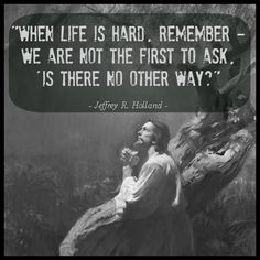 """When life is hard, remember we are not the first to ask, """"Is there no other way?"""" Jesus Christ in the Garden of Gethsemane with quote from Jeffrey Holland. Lds Quotes, Uplifting Quotes, Quotable Quotes, Mormon Quotes, Christ Quotes, Mormon Messages, Gospel Quotes, Gandhi Quotes, Spiritual Thoughts"""