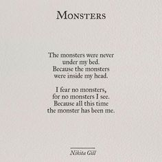 The monsters were never under my bed because the monsters were inside my head. I fear no monsters, for no monsters I see. Because all this time the monster has been me - Nikita Gill Pretty Words, Beautiful Words, Poem Quotes, Life Quotes, No Fear Quotes, Poems On Life, 2 Word Quotes, Monster Quotes, Quotes About Monsters