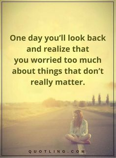 One Day You'll Look Back And Realize That You Worried Too Much About Things That Don't Really Matter life quotes life life quotes and sayings life inspiring quotes life image quotes