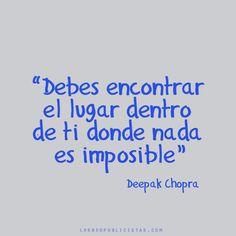"""""""Debes encontrar el lugar dentro de ti donde nada es imposible"""" - Deepak Chopra"""