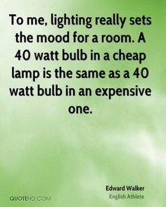 """""""To me, #lighting really sets the mood for a room. A 40 watt bulb in a cheap lamp is the same as a 40 watt bulb in an expensive one."""" -- Edward Walker"""