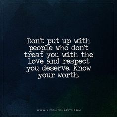 Don't put up with people who don't treat you with the love and respect you deserve. Know your worth.