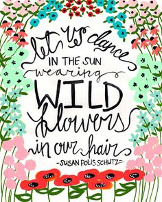 Let us dance in the sun wearing wild flowers in our hair –Susan Polis Schutz