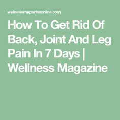 How To Get Rid Of Back, Joint And Leg Pain In 7 Days | Wellness Magazine