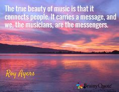 The true beauty of music is that it connects people. It carries a message, and we, the musicians, are the messengers. / Roy Ayers