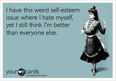 I have this weird self-esteem issue where I hate myself, yet I still think I'm better than everyone else. @someecards
