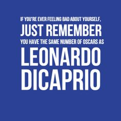 """""""If you're ever feeling bad about yourself, just remember you have the same number of Oscars as Leonardo DiCaprio."""""""