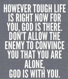 However tough life is right now for you, God is there. Don't allow the enemy to convince you that you are alone.