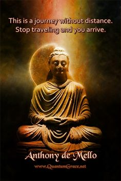 """""""This is a journey without distance. Stop traveling and you arrive."""" —Anthony de Mello: www.QuantumGrace.net ..*"""