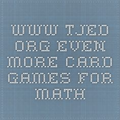 www.tjed.org EVEN MORE CARD GAMES FOR MATH