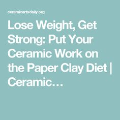 Lose Weight, Get Strong: Put Your Ceramic Work on the Paper Clay Diet | Ceramic…