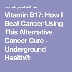 Vitamin B17: How I Beat Cancer Using This Alternative Cancer Cure - Underground Health®