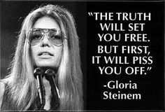 Gloria Steinem on Truth...>>> I am so grateful for the road she paved for us who were less demonstrative but just as passionate about our rights as women...what an inspiring era...I'm so glad I was there to feel it.....