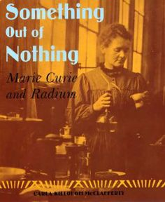 2007 - Something Out of Nothing: Marie Curis and Radium by Carla Killough McClafferty - Meet Manya Sklodowska, better known today as Marie Curie, the co-discoverer of radium, and who became the first woman awarded the Nobel prize for her work on the discovery.