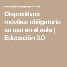 Dispositivos móviles: obligatorio su uso en el aula | Educación 3.0