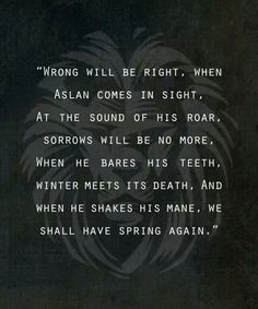 Wrong will be right, when aslan comes in sight. At the sound of his roar, sorrows will be no more, when he bares his teeth, winter meest his death, and when he shakes his mane, shall have spring again.