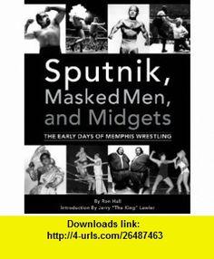 Sputnik, Masked Men,  Midgets The Early Days of Memphis Wrestling (9780966857535) Ron Hall, Sherman Willmott , ISBN-10: 0966857534  , ISBN-13: 978-0966857535 ,  , tutorials , pdf , ebook , torrent , downloads , rapidshare , filesonic , hotfile , megaupload , fileserve
