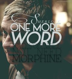 """""""Sherlock. One more word and you will not need morphine."""""""