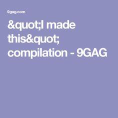 """I made this"" compilation - 9GAG"
