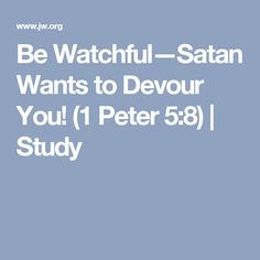 Be Watchful—Satan Wants to Devour You! (1 Peter 5:8) | Study