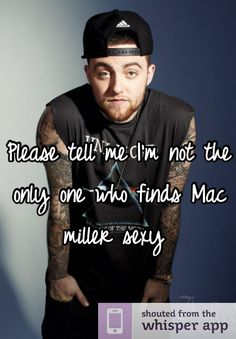 Please tell me I'm not the only one who finds Mac miller sexy. My dream husband I will fight to the death for his love xD lmao!!