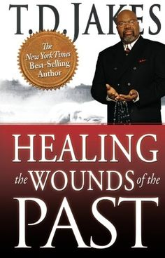 Healing the Wounds of the Past by T. D. Jakes