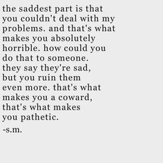 The saddest part is that you couldn't deal with my problems...  Yet, I dealt with your problems all the time
