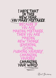 Make mistakes. Make glorious, amazing mistakes.  New Year resolutions.