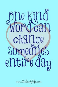 One Kind Word Can Change Someone's Entire Day                                                                                                                                                                                 More