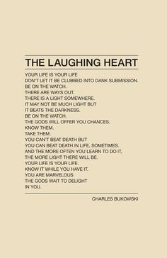 Bukowski. The laughing heart. Your life is your life. Be on the watch. There is a light somewhere it may not be much light but it beats the darkness. The gods will offer you chances know them take them. You can't beat death, but you can beat death in life sometimes. You are marvellous